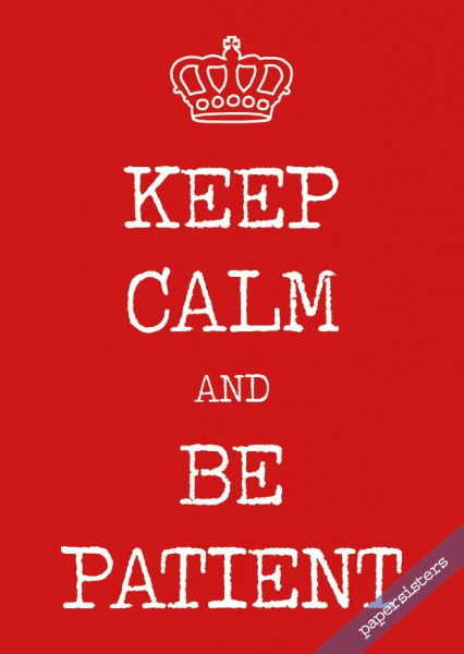 Keep calm be patient